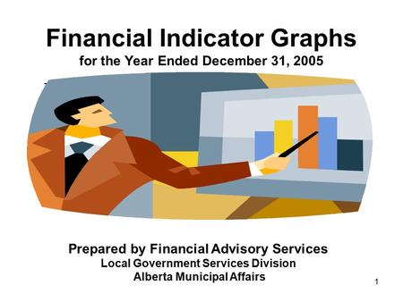 1 Financial Indicator Graphs for the Year Ended December 31, 2005 – Prepared by Financial Advisory Services Local Government Services Division Alberta.