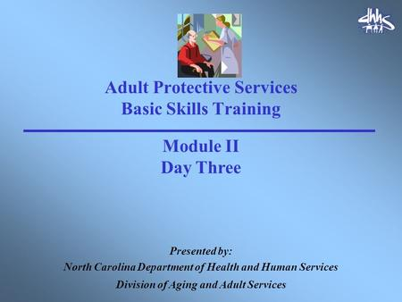 Adult Protective Services Basic Skills Training Presented by: North Carolina Department of Health and Human Services Division of Aging and Adult Services.