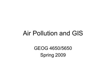 Air Pollution and GIS GEOG 4650/5650 Spring 2009.