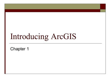 Introducing ArcGIS Chapter 1. Objectives  Understand the architecture of the ArcGIS program.  Become familiar with the types of data files used in ArcGIS.