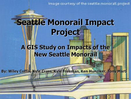 Seattle Monorail Impact Project A GIS Study on Impacts of the New Seattle Monorail By: Wiley Coffin, Kyle Crass, Kyle Freeman, Ken Hunziker, Tony Marti.