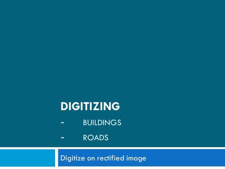 DIGITIZING - BUILDINGS - ROADS Digitize on rectified image.
