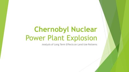 Chernobyl Nuclear Power Plant Explosion Analysis of Long Term Effects on Land Use Patterns.