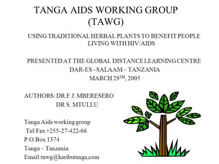 TANGA AIDS WORKING GROUP (TAWG) USING TRADITIONAL HERBAL PLANTS TO BENEFIT PEOPLE LIVING WITH HIV/AIDS PRESENTED AT THE GLOBAL DISTANCE LEARNING CENTRE.