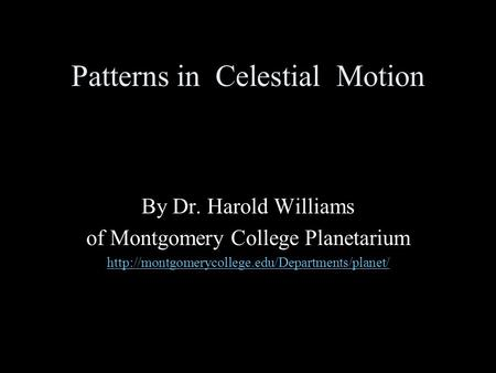 Patterns in Celestial Motion By Dr. Harold Williams of Montgomery College Planetarium