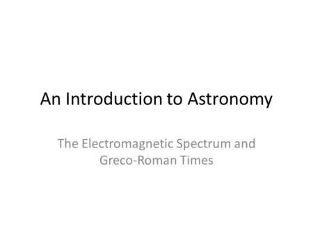 An Introduction to Astronomy The Electromagnetic Spectrum and Greco-Roman Times.
