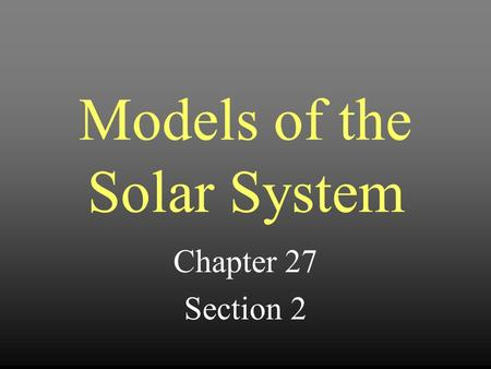 Models of the Solar System Chapter 27 Section 2. Two Basic Models of the Universe 1.Geocentric – The Earth is located in the center and all other celestial.