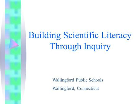 Building Scientific Literacy Through Inquiry Wallingford Public Schools Wallingford, Connecticut.
