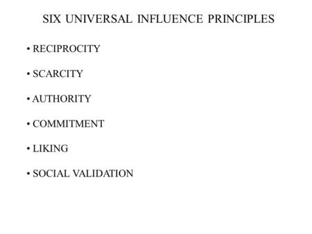 RECIPROCITY SCARCITY AUTHORITY COMMITMENT LIKING SOCIAL VALIDATION SIX UNIVERSAL INFLUENCE PRINCIPLES.