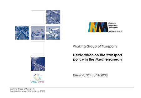 Working Group of Transports Inter Mediterranean Commission. CPMR Working Group of Transports Declaration on the transport policy in the Mediterranean Genoa,