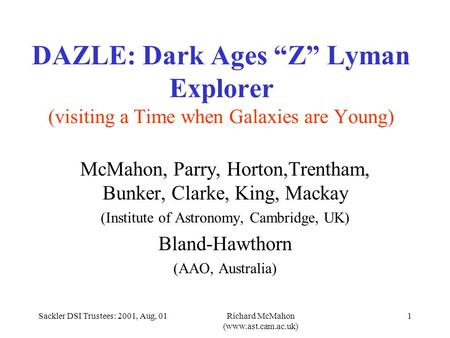 "Sackler DSI Trustees: 2001, Aug, 01Richard McMahon (www.ast.cam.ac.uk) 1 DAZLE: Dark Ages ""Z"" Lyman Explorer (visiting a Time when Galaxies are Young)"