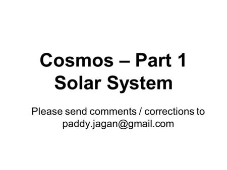 Cosmos – Part 1 Solar System Please send comments / corrections to