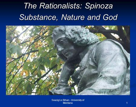 1 The Rationalists: Spinoza Substance, Nature and God Soazig Le Bihan - University of Montana.