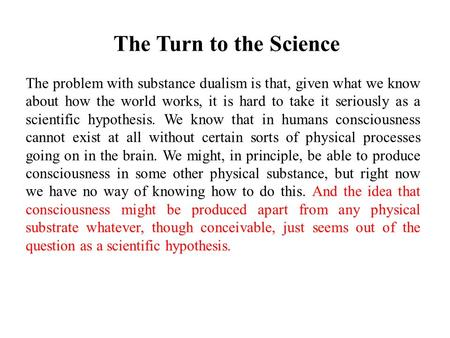 The Turn to the Science The problem with substance dualism is that, given what we know about how the world works, it is hard to take it seriously as a.