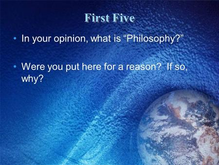 "First Five In your opinion, what is ""Philosophy?"" Were you put here for a reason? If so, why?"