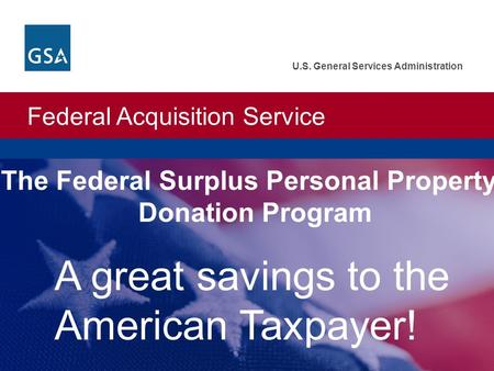 Federal Acquisition Service U.S. General Services Administration A great savings to the American Taxpayer! The Federal Surplus Personal Property Donation.