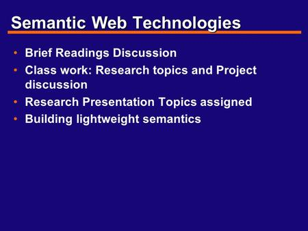 Semantic Web Technologies Brief Readings Discussion Class work: Research topics and Project discussion Research Presentation Topics assigned Building lightweight.