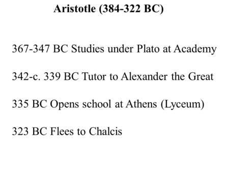 Aristotle (384-322 BC) 367-347 BC Studies under Plato at Academy 342-c. 339 BC Tutor to Alexander the Great 335 BC Opens school at Athens (Lyceum) 323.