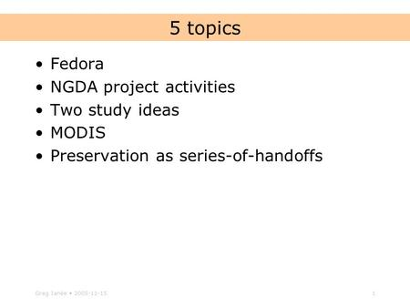 Greg Janée 2005-11-151 5 topics Fedora NGDA project activities Two study ideas MODIS Preservation as series-of-handoffs.