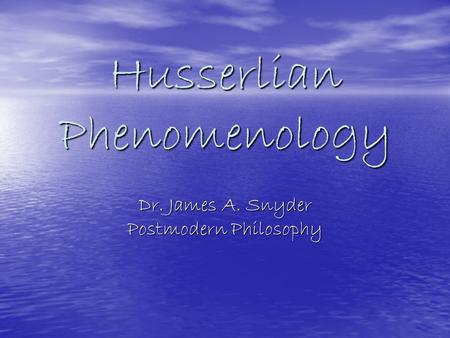Husserlian Phenomenology Dr. James A. Snyder Postmodern Philosophy.