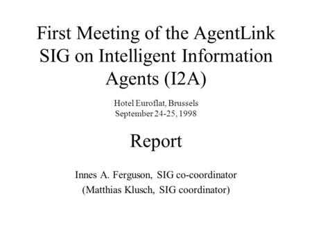 First Meeting of the AgentLink SIG on Intelligent Information Agents (I2A) Hotel Euroflat, Brussels September 24-25, 1998 Report Innes A. Ferguson, SIG.