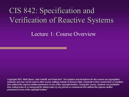 CIS 842: Specification and Verification of Reactive Systems Lecture 1: Course Overview Copyright 2001, Matt Dwyer, John Hatcliff, and Radu Iosif. The.
