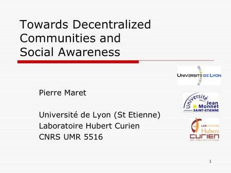 1 Towards Decentralized Communities and Social Awareness Pierre Maret Université de Lyon (St Etienne) Laboratoire Hubert Curien CNRS UMR 5516.