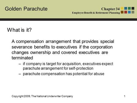 Golden Parachute Chapter 34 Employee Benefit & Retirement Planning Copyright 2009, The National Underwriter Company1 A compensation arrangement that provides.