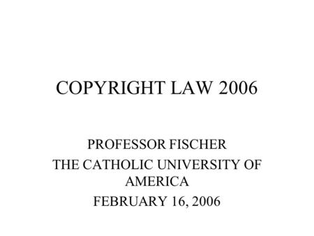 COPYRIGHT LAW 2006 PROFESSOR FISCHER THE CATHOLIC UNIVERSITY OF AMERICA FEBRUARY 16, 2006.