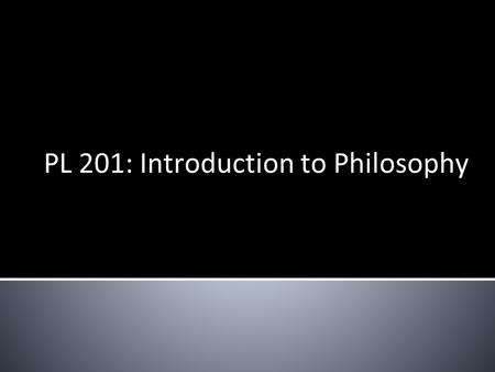 PL 201: Introduction to Philosophy. Course Requirements: