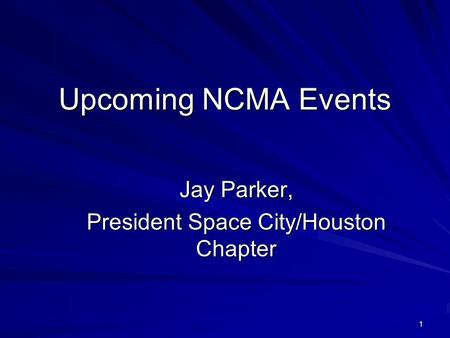 1 Upcoming NCMA Events Jay Parker, President Space City/Houston Chapter.