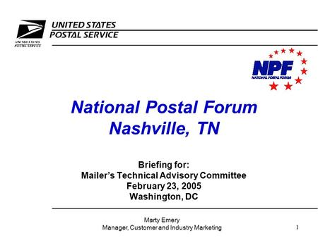 1 National Postal Forum Nashville, TN Briefing for: Mailer's Technical Advisory Committee February 23, 2005 Washington, DC Marty Emery Manager, Customer.