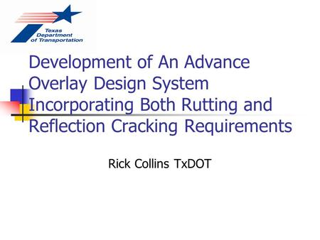 Development of An Advance Overlay Design System Incorporating Both Rutting and Reflection Cracking Requirements Rick Collins TxDOT.