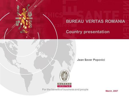 BUREAU VERITAS ROMANIA Country presentation For the benefit of business and people Jean Sever Popovici March, 2007.