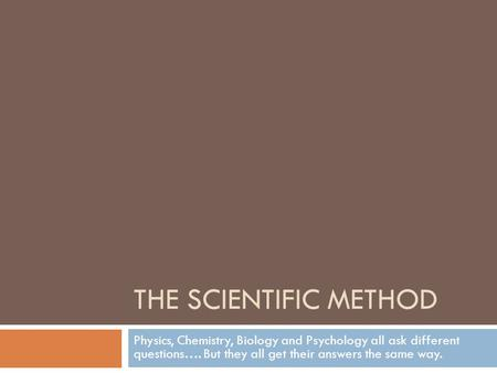 The Scientific method Physics, Chemistry, Biology and Psychology all ask different questions…. But they all get their answers the same way.