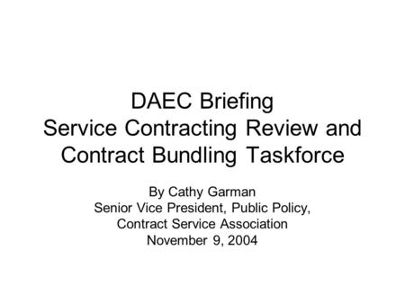 DAEC Briefing Service Contracting Review and Contract Bundling Taskforce By Cathy Garman Senior Vice President, Public Policy, Contract Service Association.