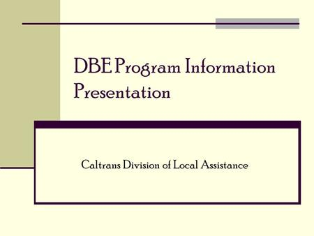 DBE Program Information Presentation Caltrans Division of Local Assistance.