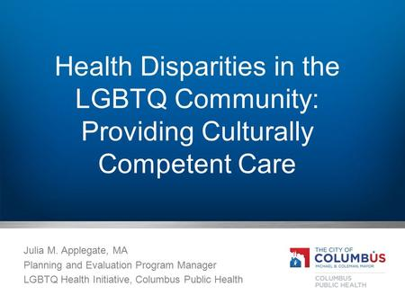 Health Disparities in the LGBTQ Community: Providing Culturally Competent Care Julia M. Applegate, MA Planning and Evaluation Program Manager LGBTQ Health.