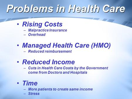 Problems in Health Care Rising Costs –Malpractice Insurance –Overhead Managed Health Care (HMO) –Reduced reimbursement Reduced Income –Cuts in Health Care.