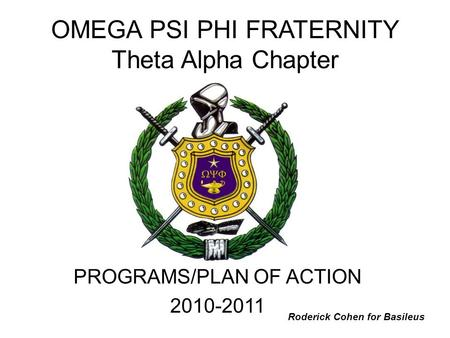 OMEGA PSI PHI FRATERNITY Theta Alpha Chapter PROGRAMS/PLAN OF ACTION 2010-2011 Roderick Cohen for Basileus.