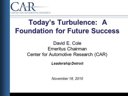 Today's Turbulence: A Foundation for Future Success Today's Turbulence: A Foundation for Future Success David E. Cole Emeritus Chairman Center for Automotive.