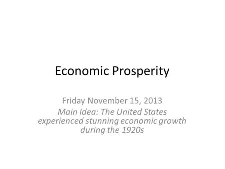 Economic Prosperity Friday November 15, 2013 Main Idea: The United States experienced stunning economic growth during the 1920s.