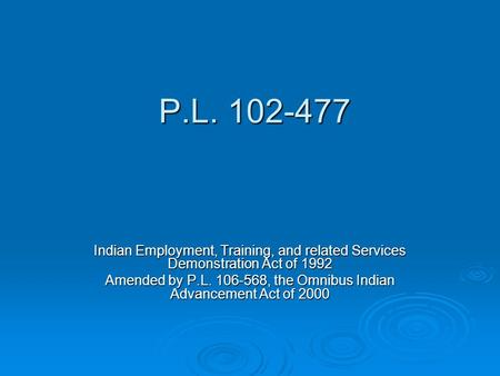 P.L. 102-477 P.L. 102-477 Indian Employment, Training, and related Services Demonstration Act of 1992 Amended by P.L. 106-568, the Omnibus Indian Advancement.