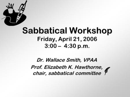 Sabbatical Workshop Sabbatical Workshop Friday, April 21, 2006 3:00 – 4:30 p.m. Dr. Wallace Smith, VPAA Prof. Elizabeth K. Hawthorne, chair, sabbatical.