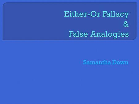 "Samantha Down.  Also known as the ""black and white fallacy"" or ""false dilemma""  An either/or fallacy is when a speaker makes a claim that presents an."