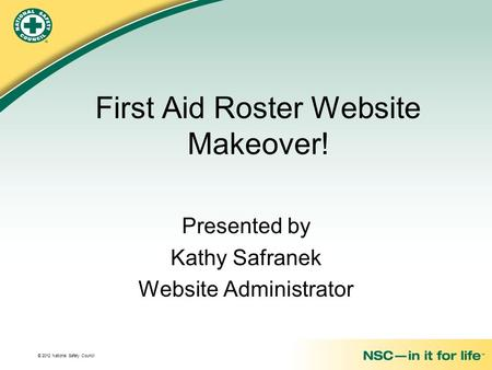 © 2012 National Safety Council First Aid Roster Website Makeover! Presented by Kathy Safranek Website Administrator.