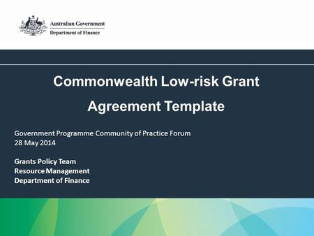 1 Commonwealth Low-risk Grant Agreement Template Grants Policy Team Resource Management Department of Finance Government Programme Community of Practice.