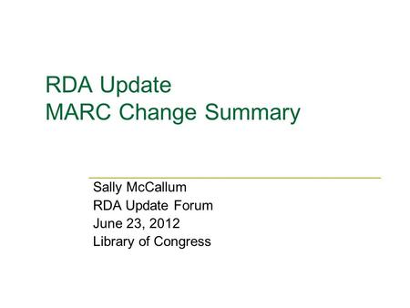RDA Update MARC Change Summary Sally McCallum RDA Update Forum June 23, 2012 Library of Congress.