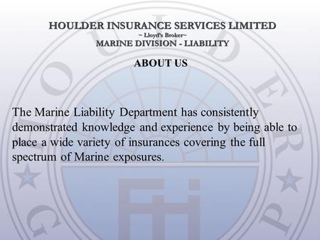 ABOUT US The Marine Liability Department has consistently demonstrated knowledge and experience by being able to place a wide variety of insurances covering.