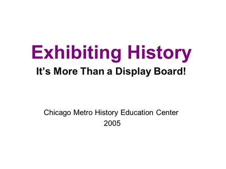 Exhibiting History It's More Than a Display Board! Chicago Metro History Education Center 2005.